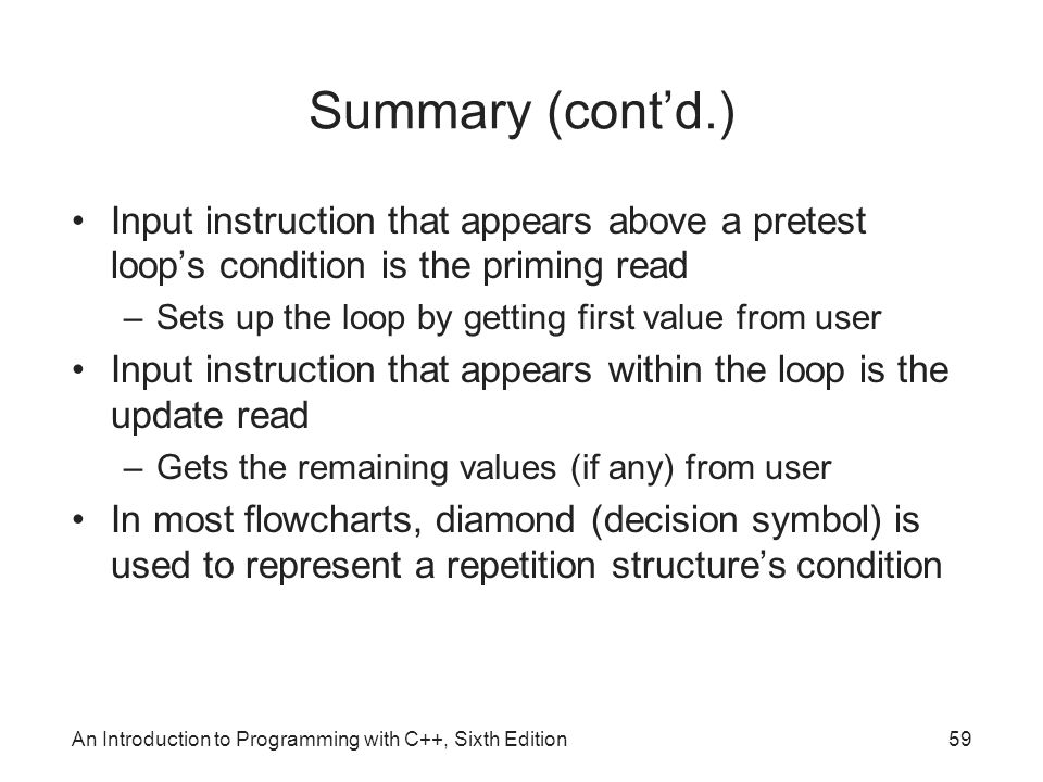 Summary (cont'd.) Input instruction that appears above a pretest loop's condition is the priming read –Sets up the loop by getting first value from user Input instruction that appears within the loop is the update read –Gets the remaining values (if any) from user In most flowcharts, diamond (decision symbol) is used to represent a repetition structure's condition An Introduction to Programming with C++, Sixth Edition59