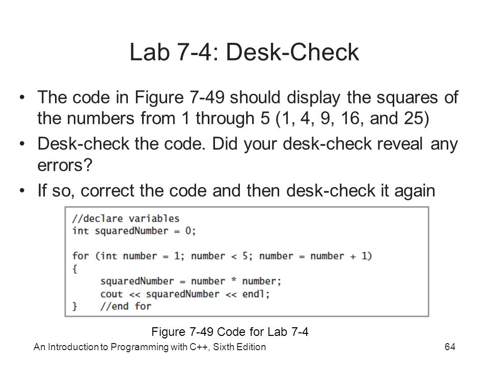 An Introduction to Programming with C++, Sixth Edition64 Figure 7-49 Code for Lab 7-4 Lab 7-4: Desk-Check The code in Figure 7-49 should display the squares of the numbers from 1 through 5 (1, 4, 9, 16, and 25) Desk-check the code.