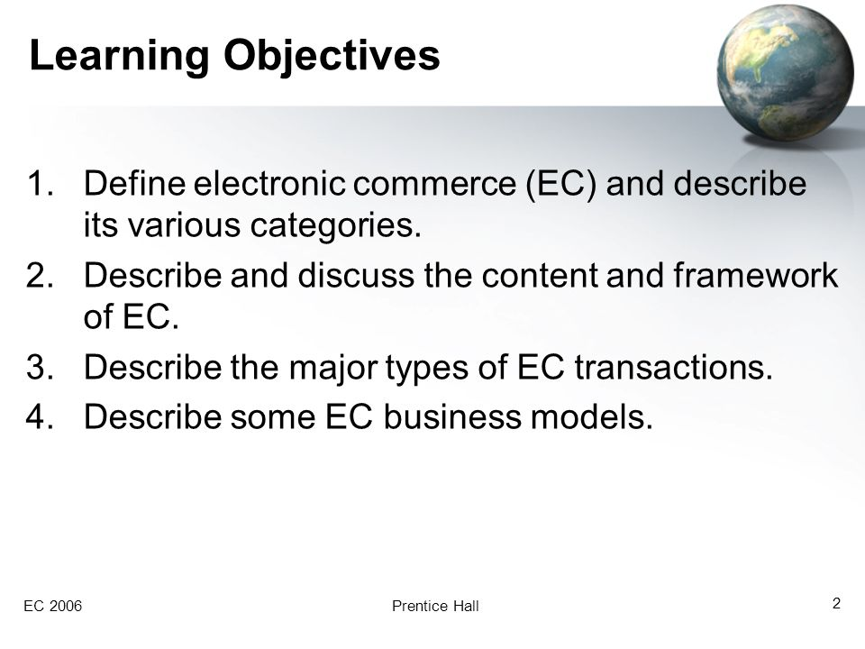 EC 2006Prentice Hall 2 Learning Objectives 1.Define electronic commerce (EC) and describe its various categories.