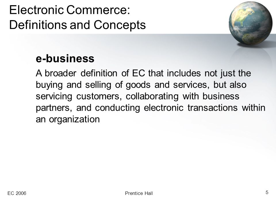 EC 2006Prentice Hall 5 Electronic Commerce: Definitions and Concepts e-business A broader definition of EC that includes not just the buying and selling of goods and services, but also servicing customers, collaborating with business partners, and conducting electronic transactions within an organization