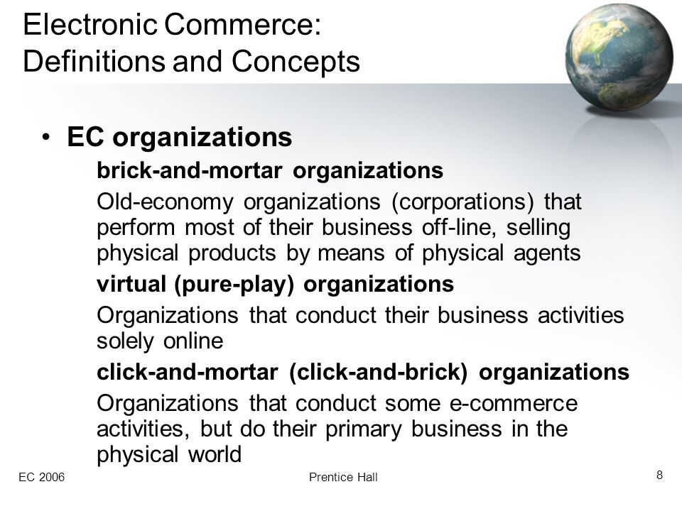 EC 2006Prentice Hall 8 Electronic Commerce: Definitions and Concepts EC organizations brick-and-mortar organizations Old-economy organizations (corporations) that perform most of their business off-line, selling physical products by means of physical agents virtual (pure-play) organizations Organizations that conduct their business activities solely online click-and-mortar (click-and-brick) organizations Organizations that conduct some e-commerce activities, but do their primary business in the physical world