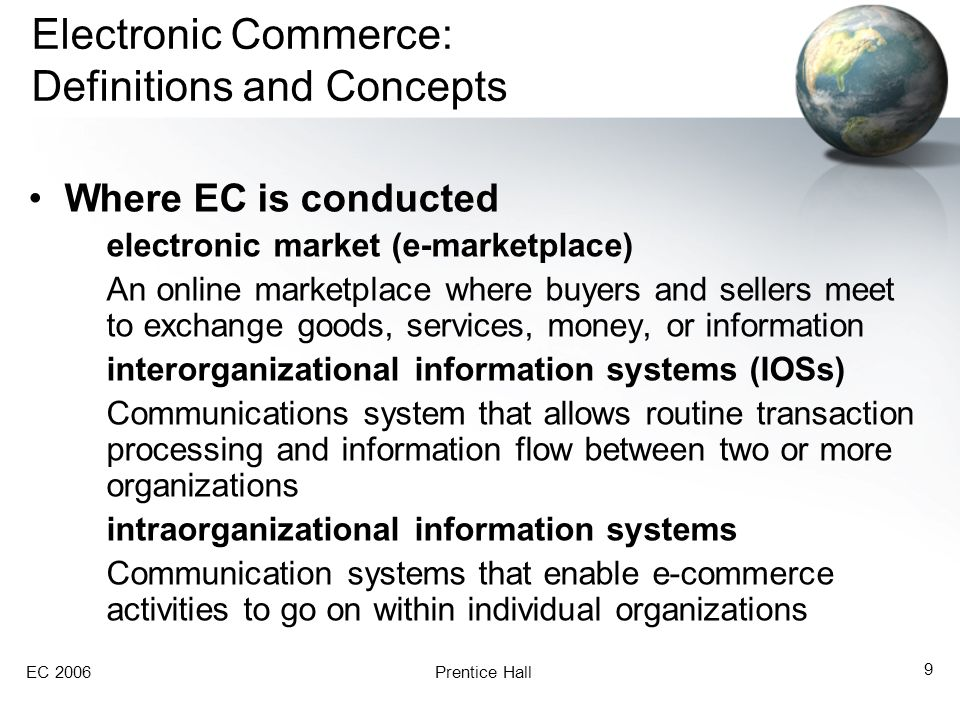 EC 2006Prentice Hall 9 Electronic Commerce: Definitions and Concepts Where EC is conducted electronic market (e-marketplace) An online marketplace where buyers and sellers meet to exchange goods, services, money, or information interorganizational information systems (IOSs) Communications system that allows routine transaction processing and information flow between two or more organizations intraorganizational information systems Communication systems that enable e-commerce activities to go on within individual organizations