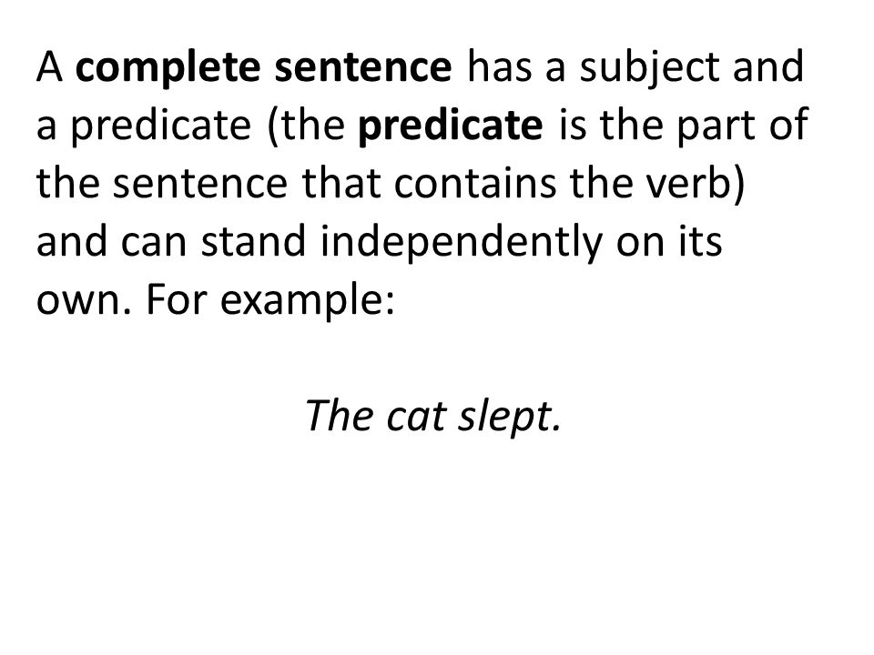 A complete sentence has a subject and a predicate (the predicate is the part of the sentence that contains the verb) and can stand independently on its own.