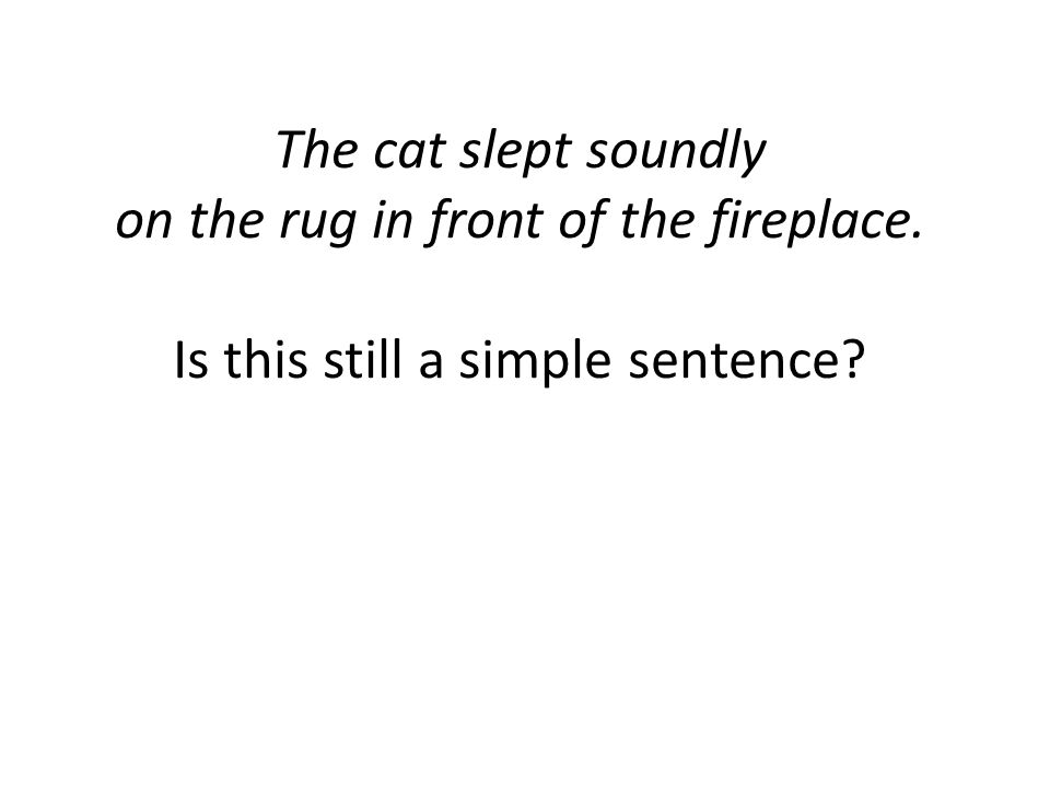 The cat slept soundly on the rug in front of the fireplace. Is this still a simple sentence