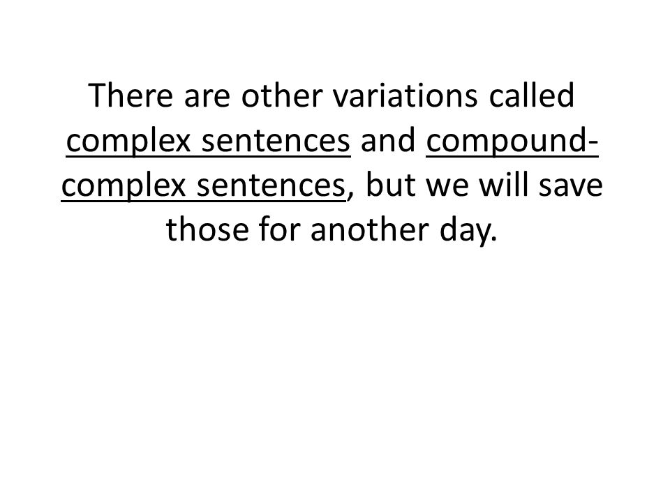 There are other variations called complex sentences and compound- complex sentences, but we will save those for another day.