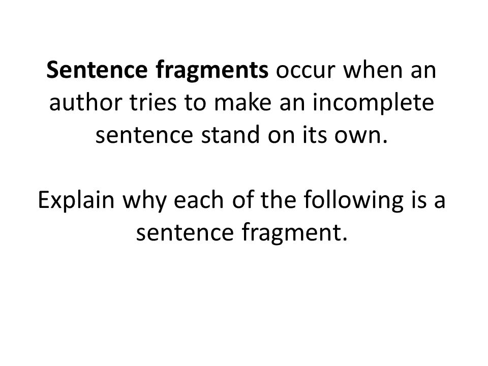 Sentence fragments occur when an author tries to make an incomplete sentence stand on its own.