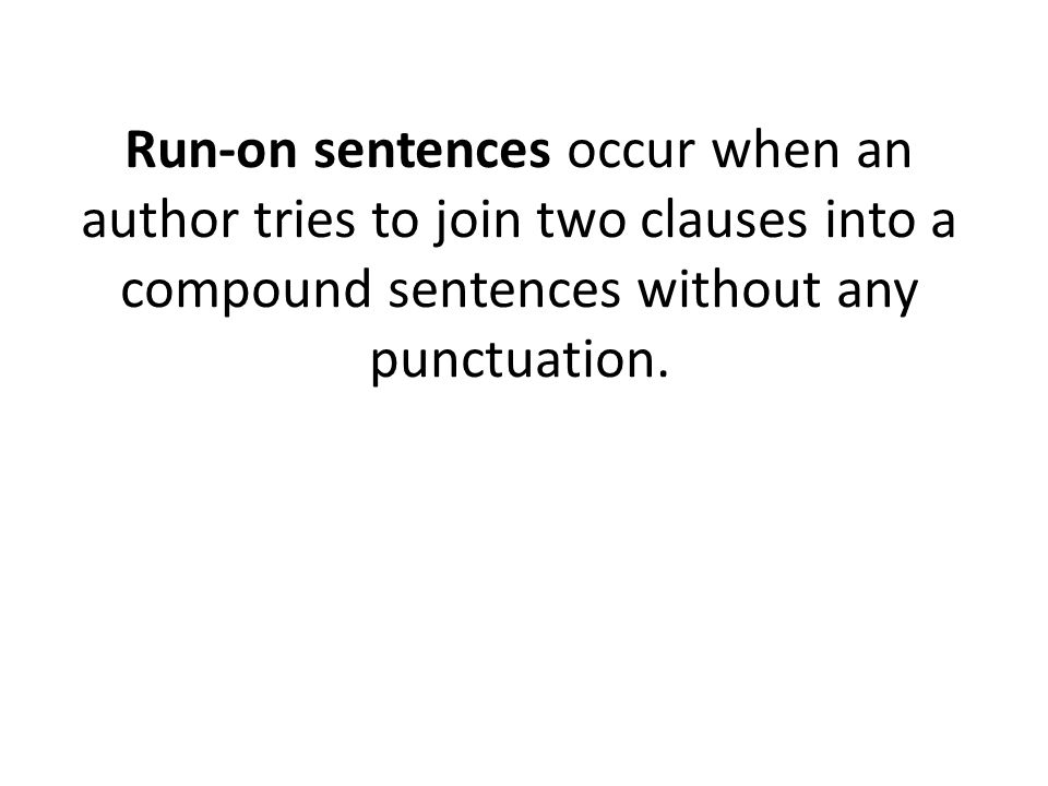Run-on sentences occur when an author tries to join two clauses into a compound sentences without any punctuation.