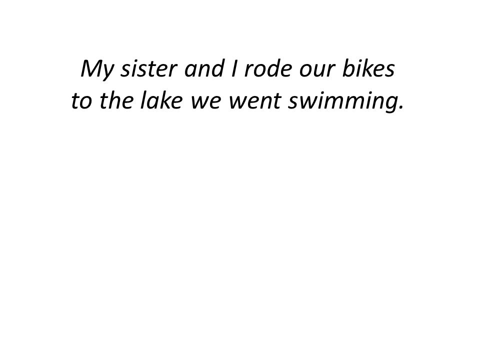 My sister and I rode our bikes to the lake we went swimming.