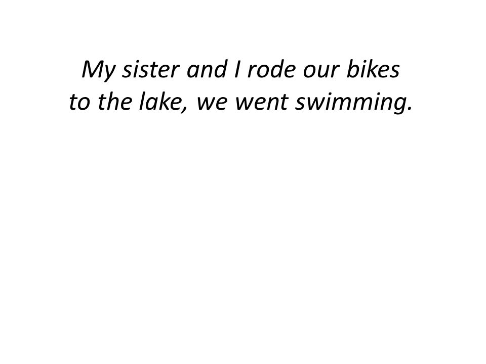 My sister and I rode our bikes to the lake, we went swimming.