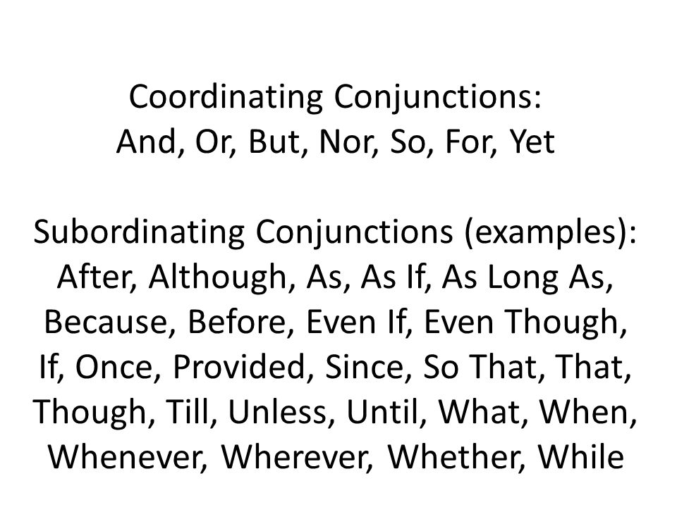 Coordinating Conjunctions: And, Or, But, Nor, So, For, Yet Subordinating Conjunctions (examples): After, Although, As, As If, As Long As, Because, Before, Even If, Even Though, If, Once, Provided, Since, So That, That, Though, Till, Unless, Until, What, When, Whenever, Wherever, Whether, While