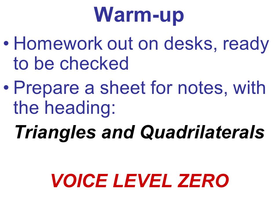 Warm-up Homework out on desks, ready to be checked Prepare a sheet for notes, with the heading: Triangles and Quadrilaterals VOICE LEVEL ZERO
