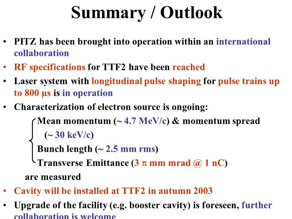 Summary / Outlook PITZ has been brought into operation within an international collaboration RF specifications for TTF2 have been reached Laser system with longitudinal pulse shaping for pulse trains up to 800 µs is in operation Characterization of electron source is ongoing: Mean momentum (~ 4.7 MeV/c) & momentum spread (~ 30 keV/c) Bunch length (~ 2.5 mm rms) Transverse Emittance (3  mm 1 nC) are measured Cavity will be installed at TTF2 in autumn 2003 Upgrade of the facility (e.g.