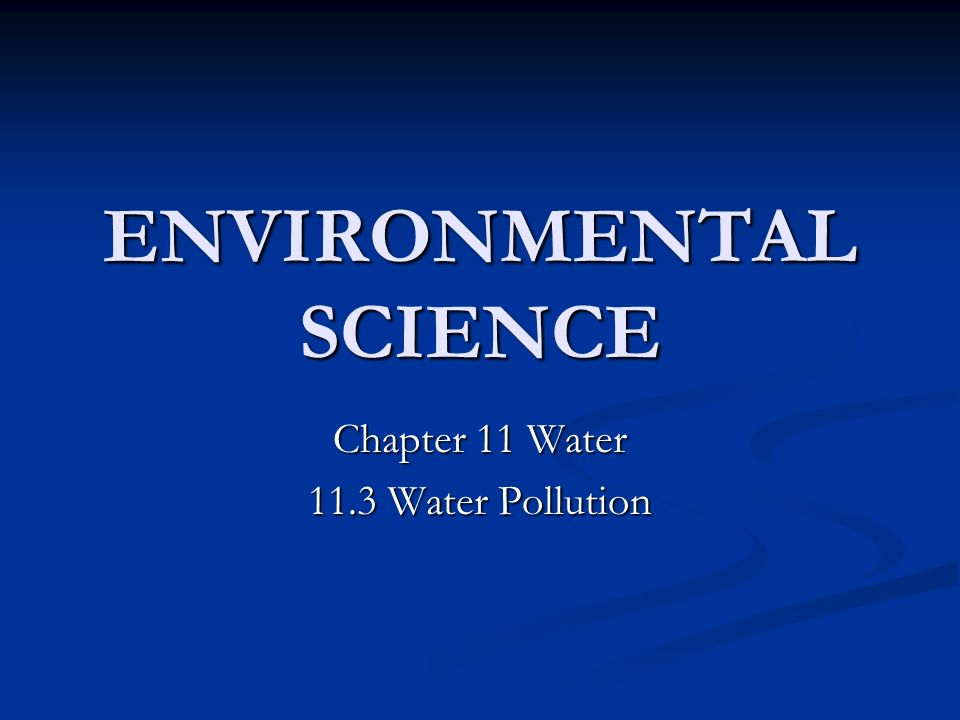 ENVIRONMENTAL SCIENCE Chapter 11 Water 11.3 Water Pollution