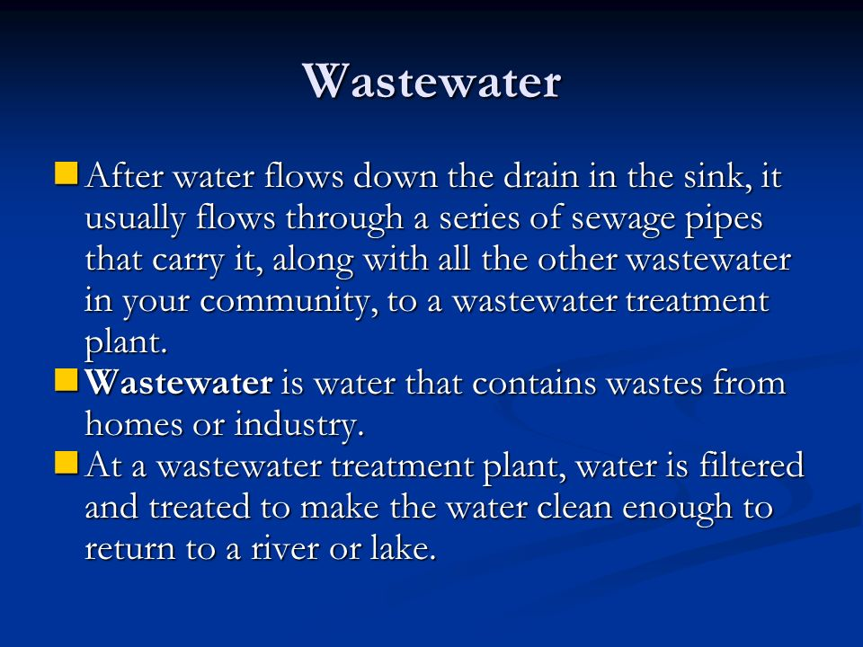 Wastewater After water flows down the drain in the sink, it usually flows through a series of sewage pipes that carry it, along with all the other wastewater in your community, to a wastewater treatment plant.