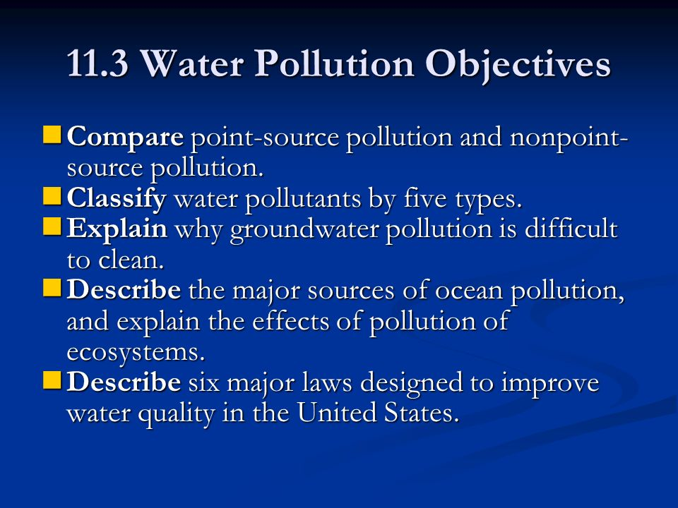 11.3 Water Pollution Objectives Compare point-source pollution and nonpoint- source pollution.