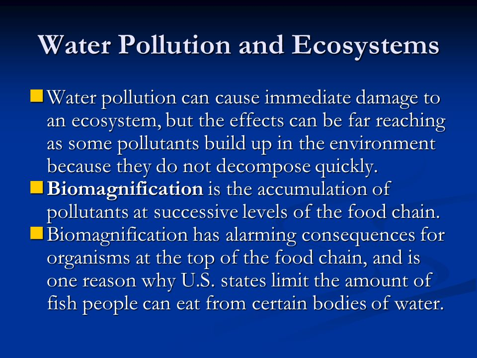 Water Pollution and Ecosystems Water pollution can cause immediate damage to an ecosystem, but the effects can be far reaching as some pollutants build up in the environment because they do not decompose quickly.