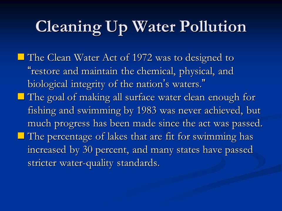 Cleaning Up Water Pollution The Clean Water Act of 1972 was to designed to restore and maintain the chemical, physical, and biological integrity of the nation ' s waters.