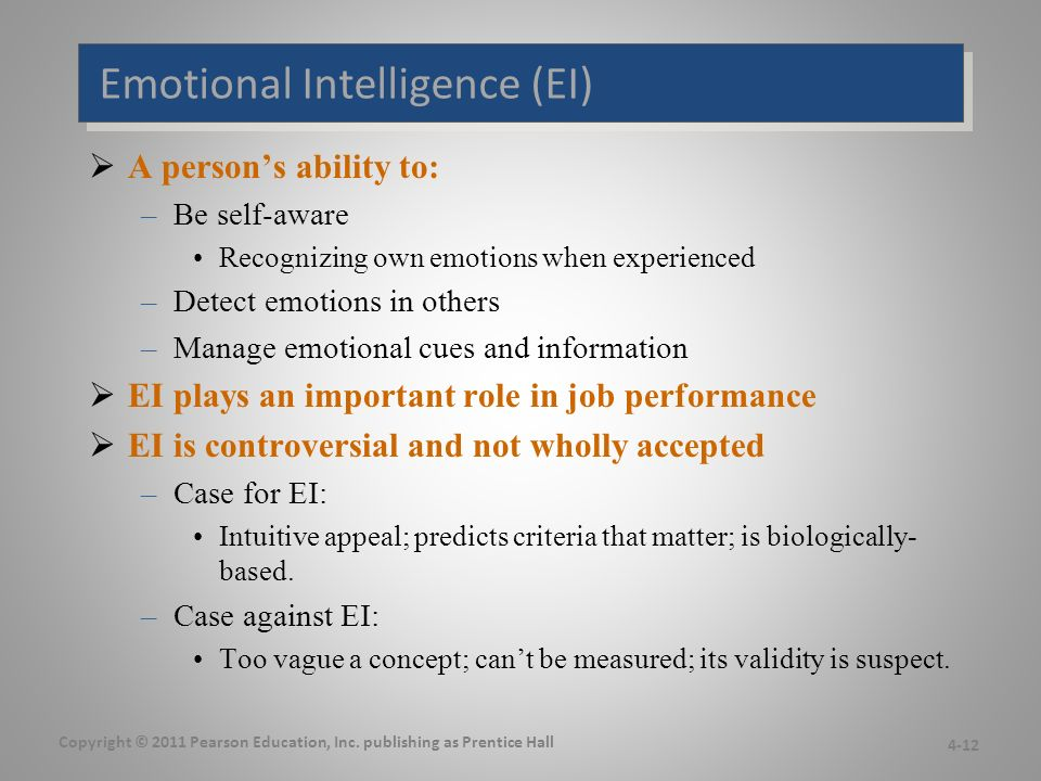 Emotional Intelligence (EI)  A person's ability to: –Be self-aware Recognizing own emotions when experienced –Detect emotions in others –Manage emotional cues and information  EI plays an important role in job performance  EI is controversial and not wholly accepted –Case for EI: Intuitive appeal; predicts criteria that matter; is biologically- based.