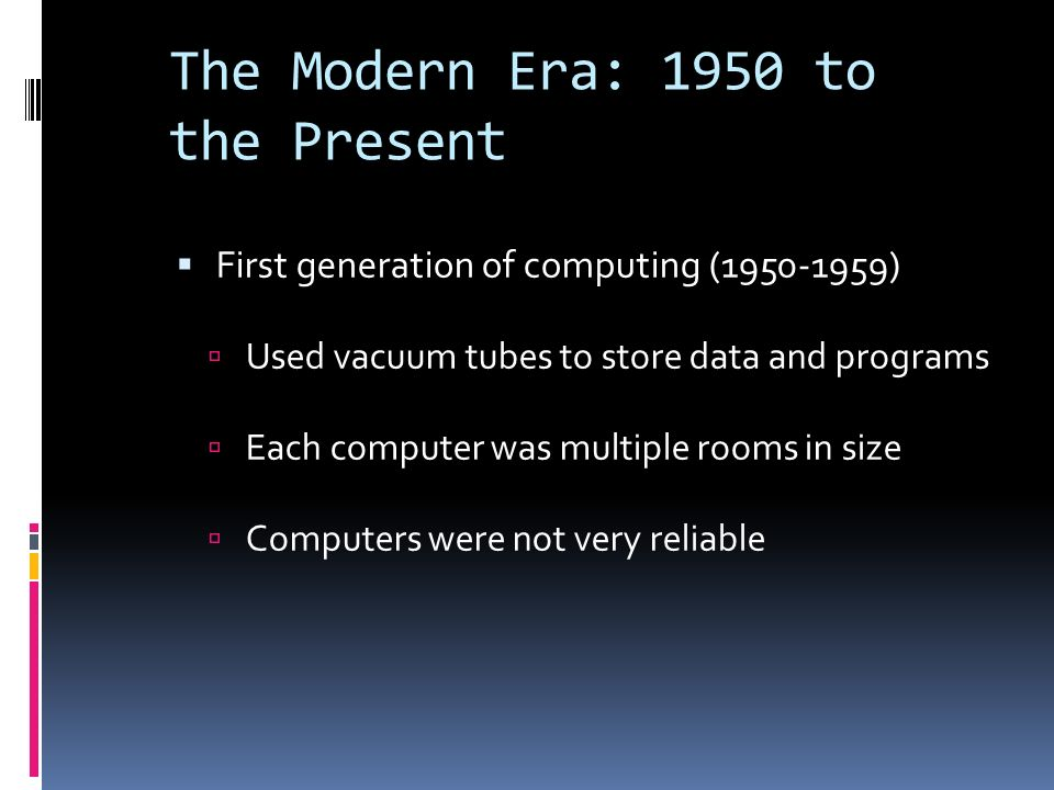 The Modern Era: 1950 to the Present  First generation of computing (1950-1959)  Used vacuum tubes to store data and programs  Each computer was multiple rooms in size  Computers were not very reliable