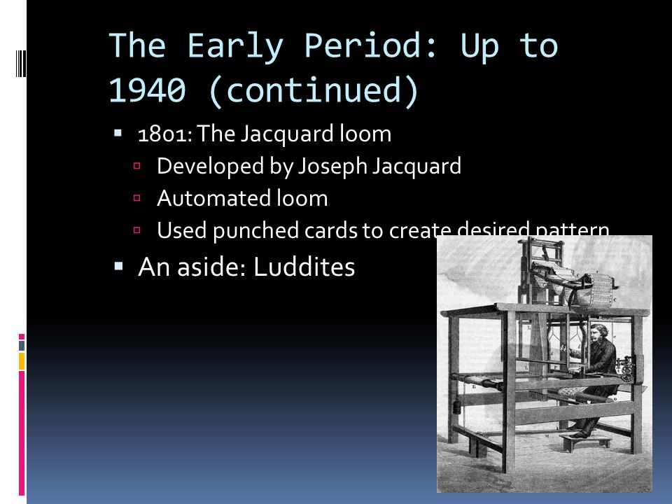 The Early Period: Up to 1940 (continued)  1801: The Jacquard loom  Developed by Joseph Jacquard  Automated loom  Used punched cards to create desired pattern  An aside: Luddites