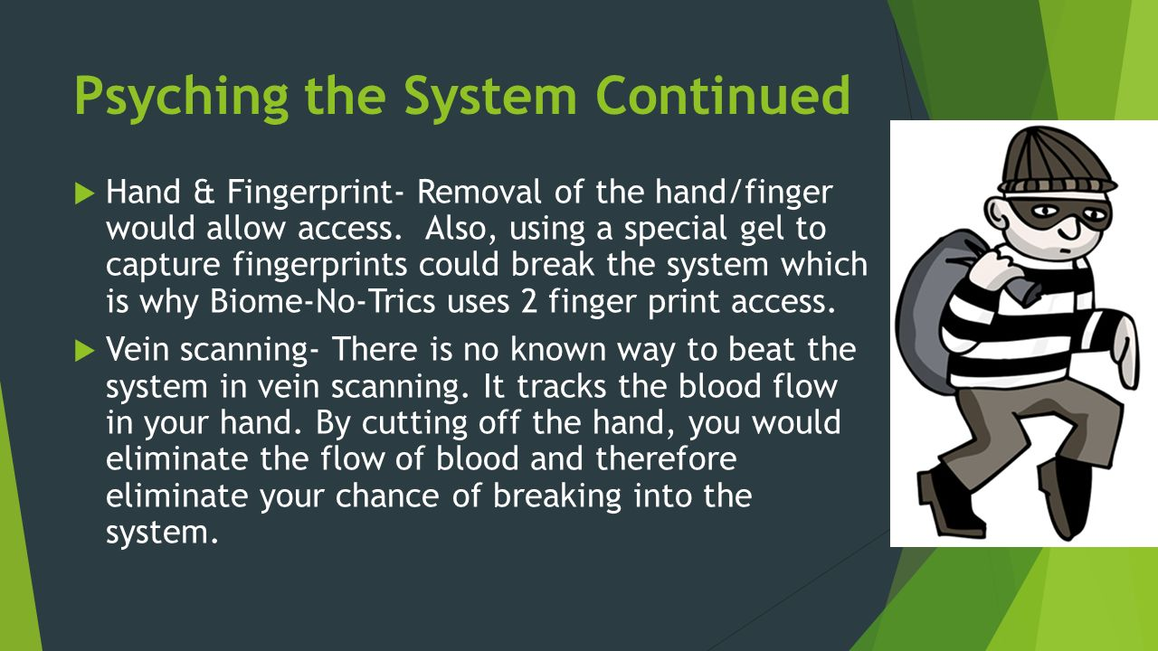 Psyching the System Continued  Hand & Fingerprint- Removal of the hand/finger would allow access.