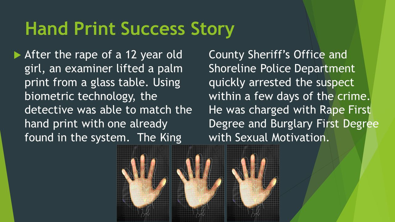 Hand Print Success Story  After the rape of a 12 year old girl, an examiner lifted a palm print from a glass table.