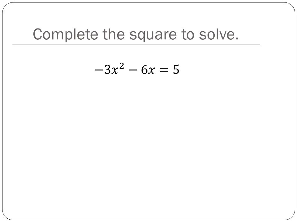 Complete the square to solve.