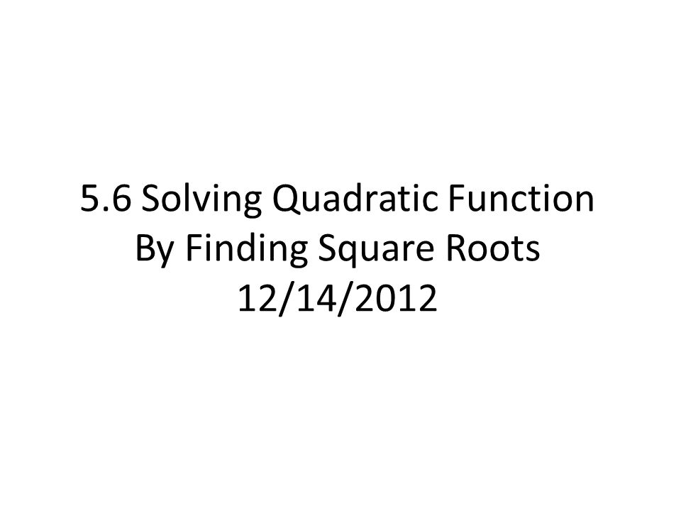 5.6 Solving Quadratic Function By Finding Square Roots 12/14/2012
