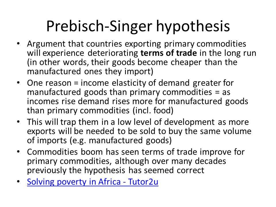 singer prebisch thesis - terms of trade The singer–prebisch thesis (also prebisch–singer thesis, pst, or prebisch–singer hypothesis) postulates that terms of trade, between primary products and manufactured goods, deteriorate in time.