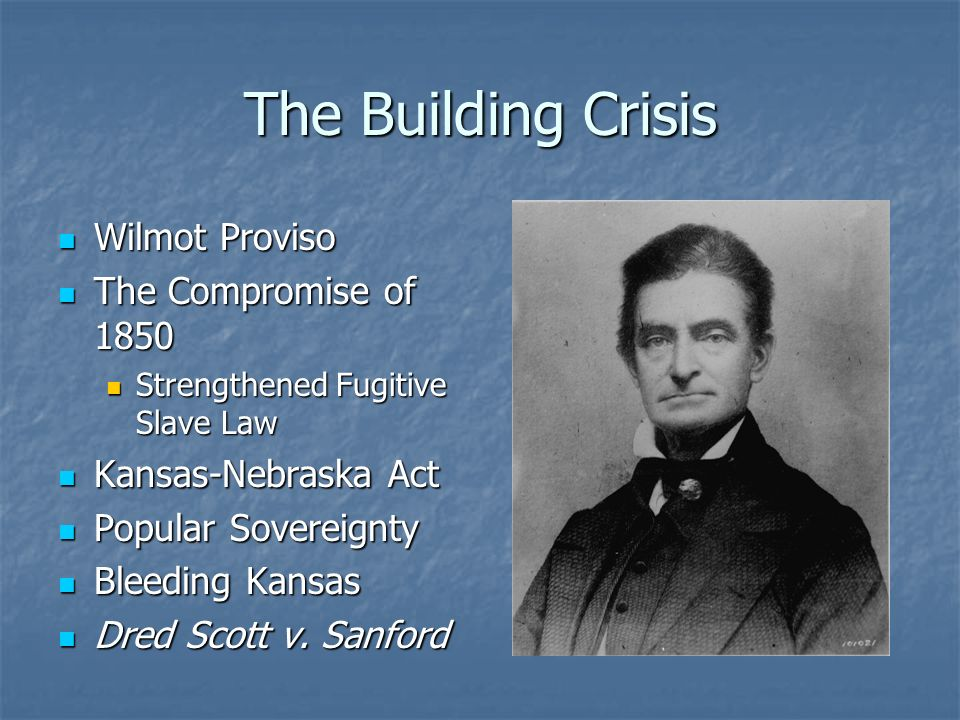 The Building Crisis Wilmot Proviso Wilmot Proviso The Compromise of 1850 The Compromise of 1850 Strengthened Fugitive Slave Law Strengthened Fugitive Slave Law Kansas-Nebraska Act Kansas-Nebraska Act Popular Sovereignty Popular Sovereignty Bleeding Kansas Bleeding Kansas Dred Scott v.