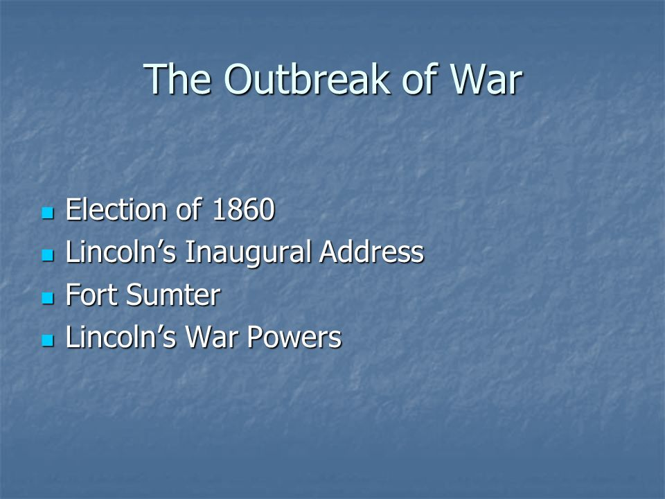 The Outbreak of War Election of 1860 Election of 1860 Lincoln's Inaugural Address Lincoln's Inaugural Address Fort Sumter Fort Sumter Lincoln's War Powers Lincoln's War Powers