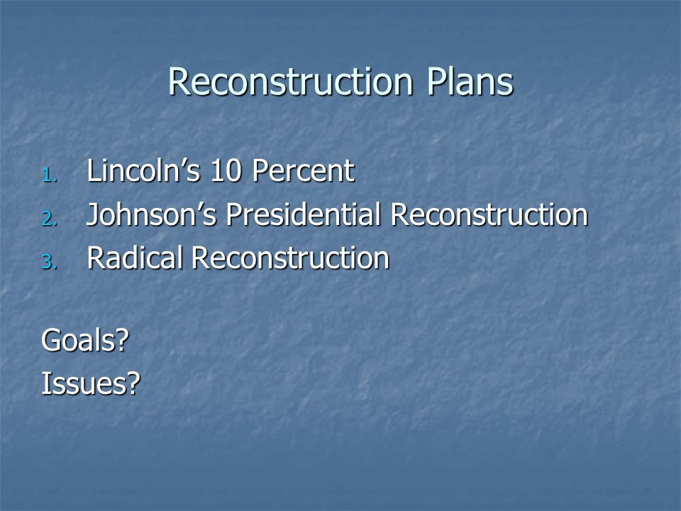 Reconstruction Plans 1. Lincoln's 10 Percent 2. Johnson's Presidential Reconstruction 3.