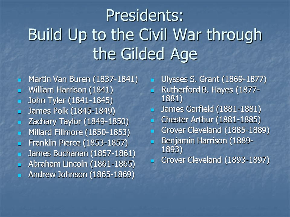 Presidents: Build Up to the Civil War through the Gilded Age Martin Van Buren ( ) Martin Van Buren ( ) William Harrison (1841) William Harrison (1841) John Tyler ( ) John Tyler ( ) James Polk ( ) James Polk ( ) Zachary Taylor ( ) Zachary Taylor ( ) Millard Fillmore ( ) Millard Fillmore ( ) Franklin Pierce ( ) Franklin Pierce ( ) James Buchanan ( ) James Buchanan ( ) Abraham Lincoln ( ) Abraham Lincoln ( ) Andrew Johnson ( ) Andrew Johnson ( ) Ulysses S.