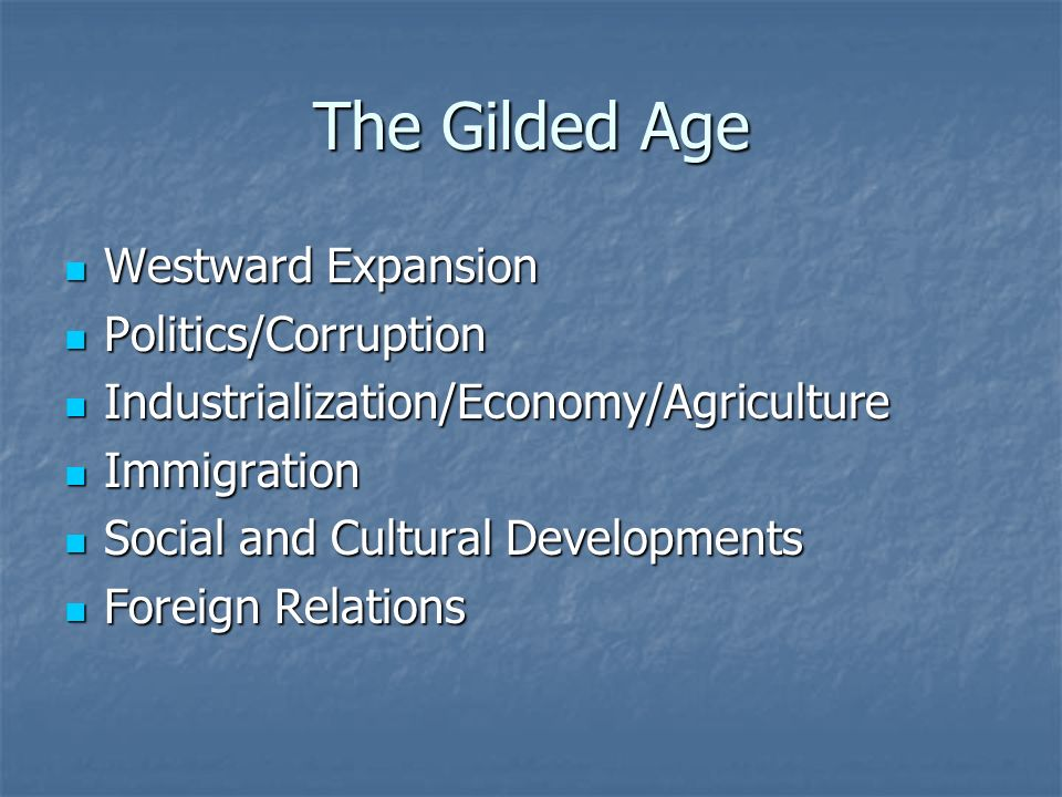 The Gilded Age Westward Expansion Westward Expansion Politics/Corruption Politics/Corruption Industrialization/Economy/Agriculture Industrialization/Economy/Agriculture Immigration Immigration Social and Cultural Developments Social and Cultural Developments Foreign Relations Foreign Relations