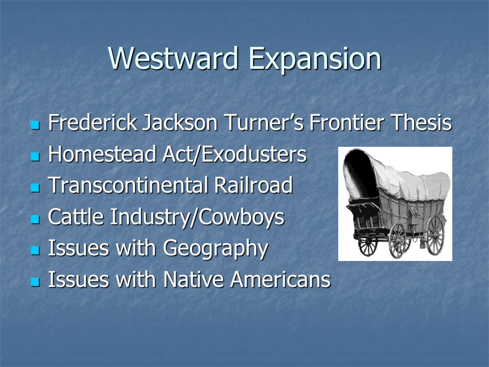 Westward Expansion Frederick Jackson Turner's Frontier Thesis Frederick Jackson Turner's Frontier Thesis Homestead Act/Exodusters Homestead Act/Exodusters Transcontinental Railroad Transcontinental Railroad Cattle Industry/Cowboys Cattle Industry/Cowboys Issues with Geography Issues with Geography Issues with Native Americans Issues with Native Americans