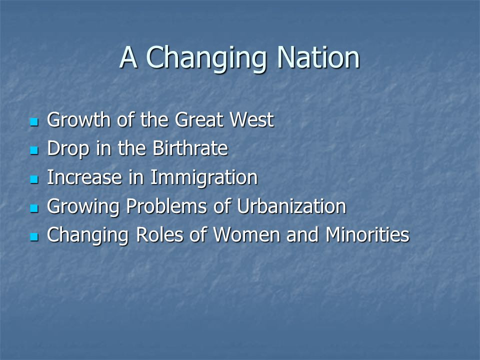 A Changing Nation Growth of the Great West Growth of the Great West Drop in the Birthrate Drop in the Birthrate Increase in Immigration Increase in Immigration Growing Problems of Urbanization Growing Problems of Urbanization Changing Roles of Women and Minorities Changing Roles of Women and Minorities