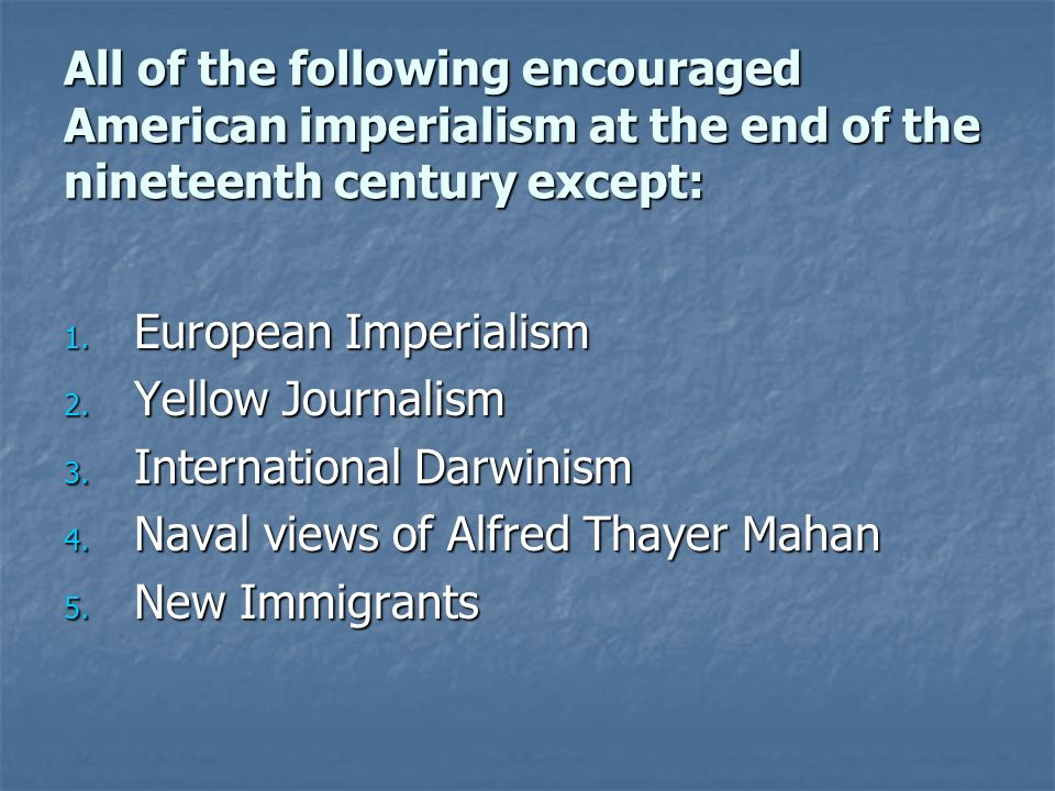 All of the following encouraged American imperialism at the end of the nineteenth century except: 1.