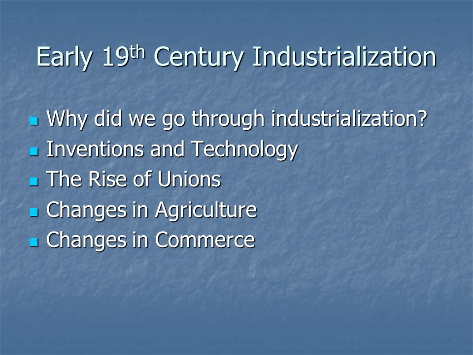 Early 19 th Century Industrialization Why did we go through industrialization.
