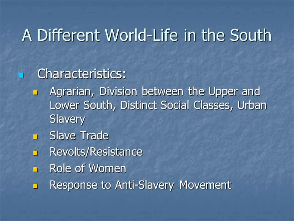 A Different World-Life in the South Characteristics: Characteristics: Agrarian, Division between the Upper and Lower South, Distinct Social Classes, Urban Slavery Agrarian, Division between the Upper and Lower South, Distinct Social Classes, Urban Slavery Slave Trade Slave Trade Revolts/Resistance Revolts/Resistance Role of Women Role of Women Response to Anti-Slavery Movement Response to Anti-Slavery Movement