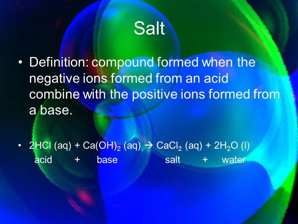 Salt Definition: compound formed when the negative ions formed from an acid combine with the positive ions formed from a base.