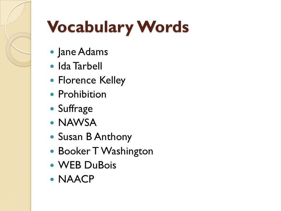Vocabulary Words Jane Adams Ida Tarbell Florence Kelley Prohibition Suffrage NAWSA Susan B Anthony Booker T Washington WEB DuBois NAACP