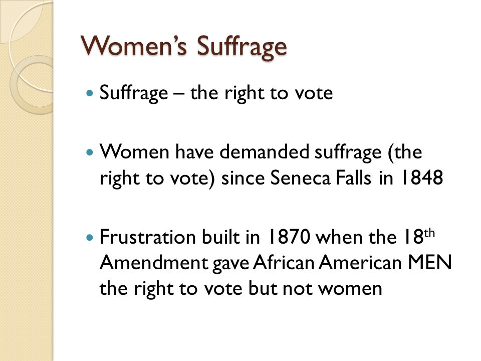 Women's Suffrage Suffrage – the right to vote Women have demanded suffrage (the right to vote) since Seneca Falls in 1848 Frustration built in 1870 when the 18 th Amendment gave African American MEN the right to vote but not women