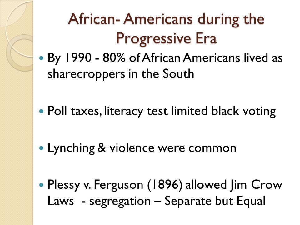 African- Americans during the Progressive Era By % of African Americans lived as sharecroppers in the South Poll taxes, literacy test limited black voting Lynching & violence were common Plessy v.