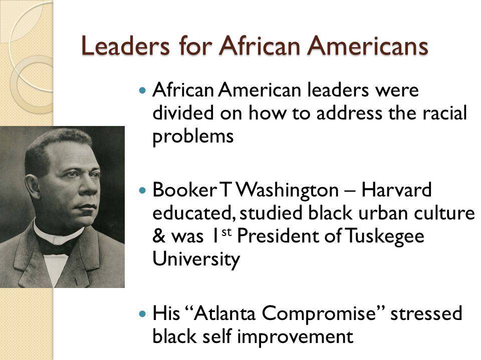 Leaders for African Americans African American leaders were divided on how to address the racial problems Booker T Washington – Harvard educated, studied black urban culture & was 1 st President of Tuskegee University His Atlanta Compromise stressed black self improvement