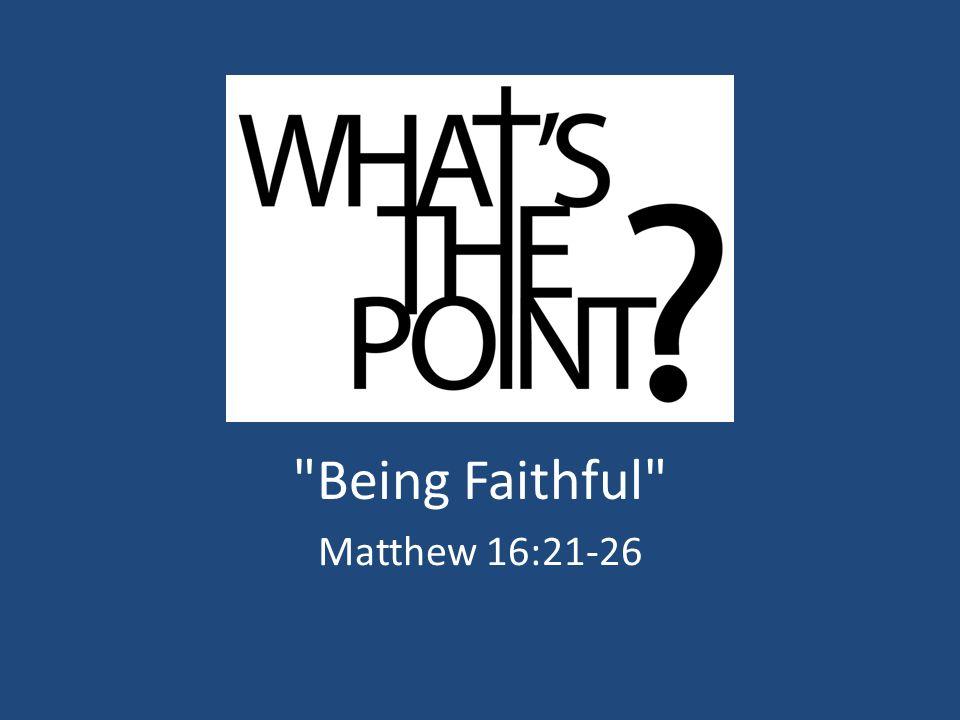 Being Faithful Matthew 16:21-26