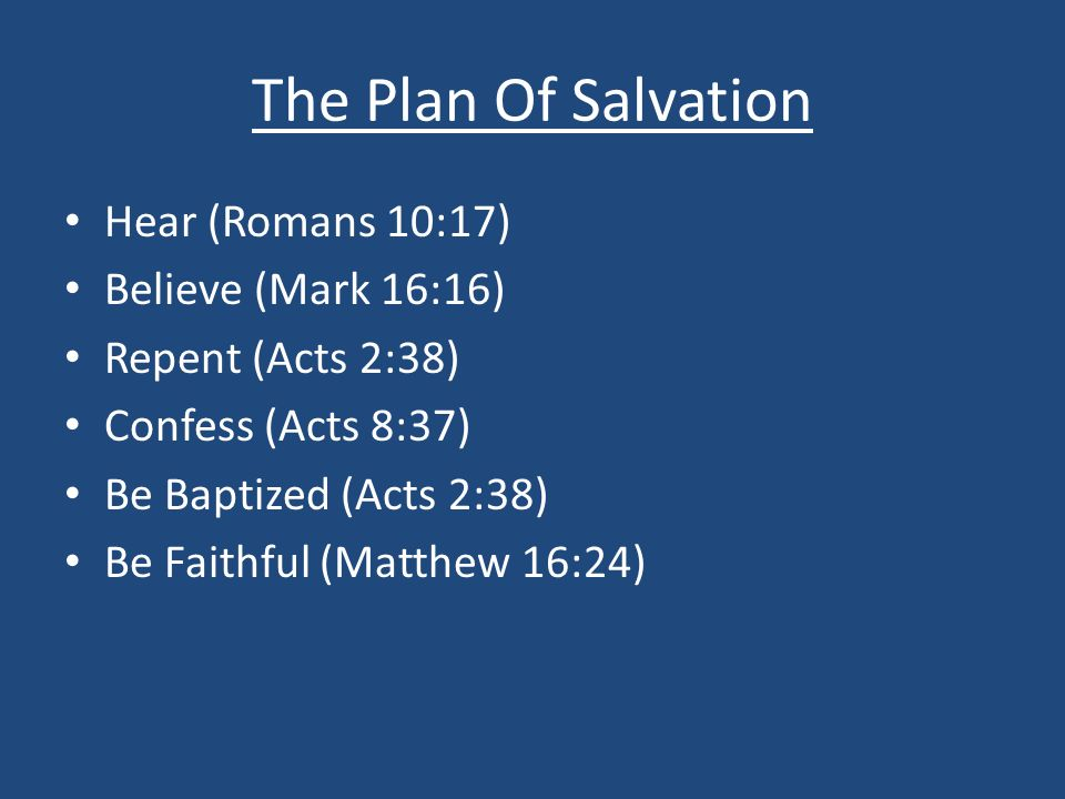 The Plan Of Salvation Hear (Romans 10:17) Believe (Mark 16:16) Repent (Acts 2:38) Confess (Acts 8:37) Be Baptized (Acts 2:38) Be Faithful (Matthew 16:24)