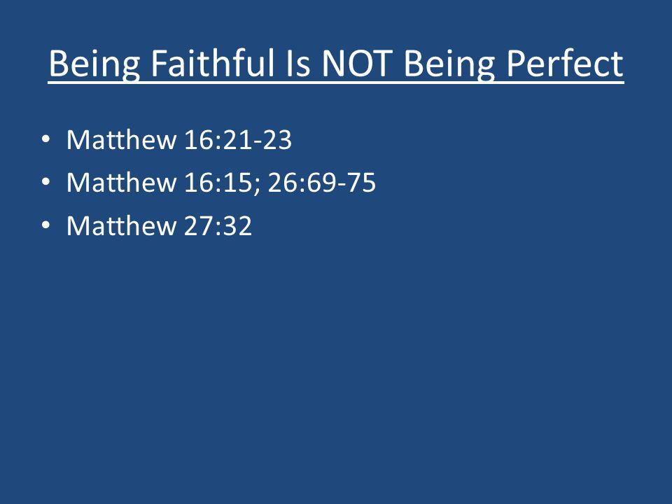 Being Faithful Is NOT Being Perfect Matthew 16:21-23 Matthew 16:15; 26:69-75 Matthew 27:32