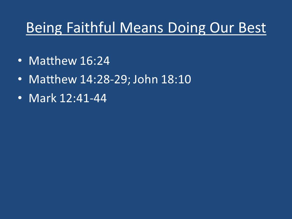 Being Faithful Means Doing Our Best Matthew 16:24 Matthew 14:28-29; John 18:10 Mark 12:41-44