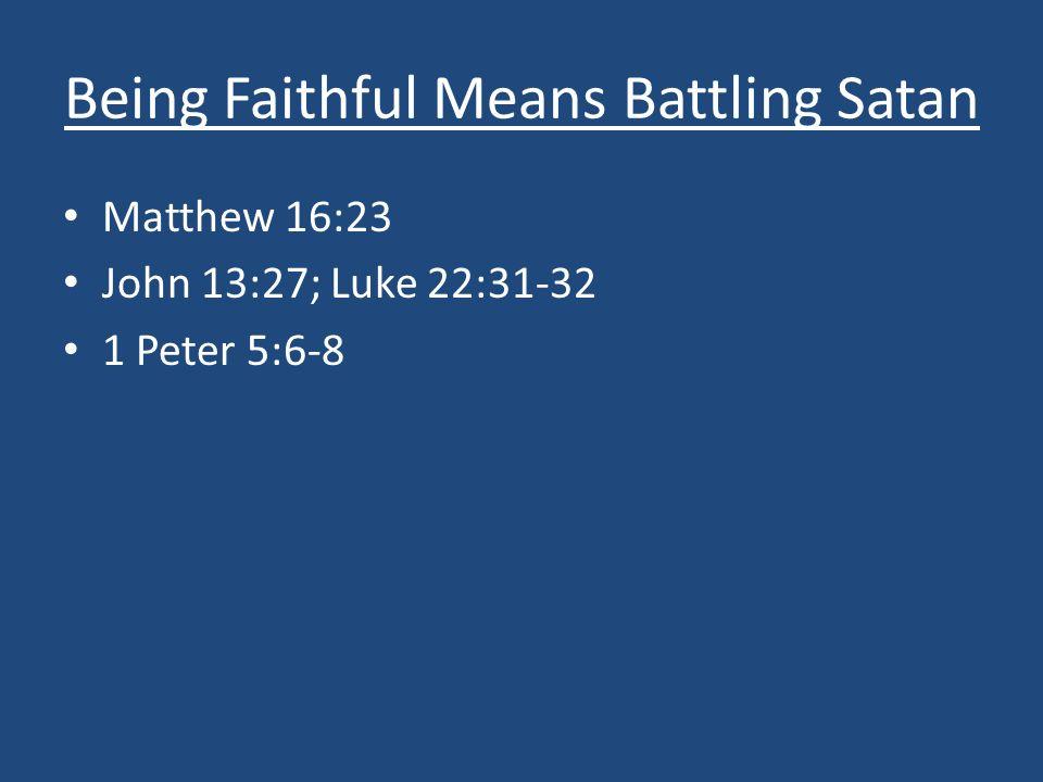 Being Faithful Means Battling Satan Matthew 16:23 John 13:27; Luke 22:31-32 1 Peter 5:6-8