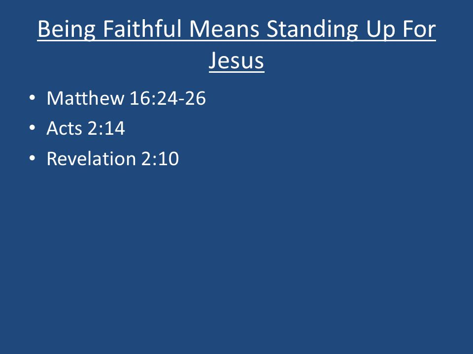 Being Faithful Means Standing Up For Jesus Matthew 16:24-26 Acts 2:14 Revelation 2:10